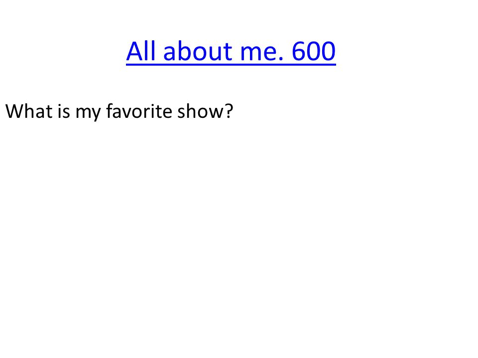 All about me. 600 What is my favorite show