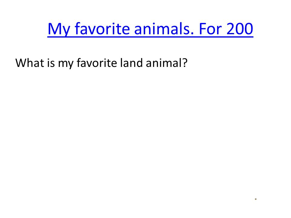 My favorite animals. For 200 What is my favorite land animal