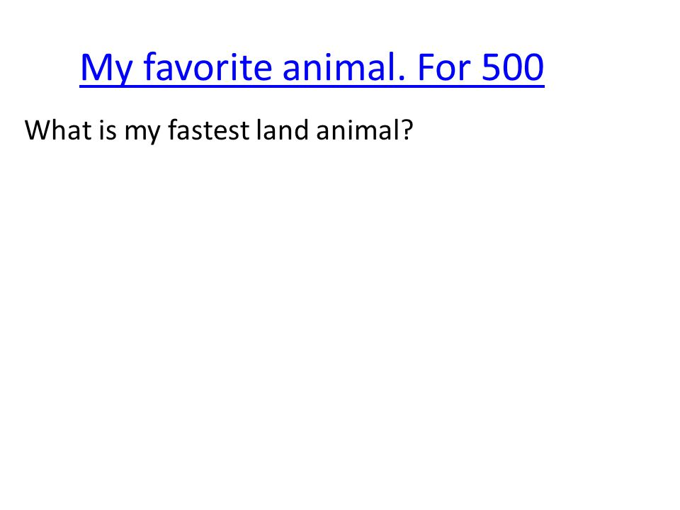 My favorite animal. For 500 What is my fastest land animal