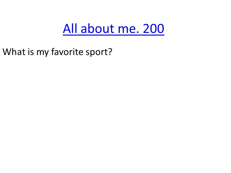 All about me. 200 What is my favorite sport