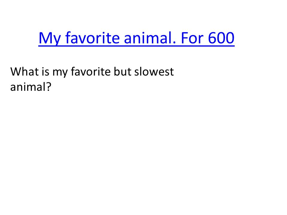 My favorite animal. For 600 What is my favorite but slowest animal