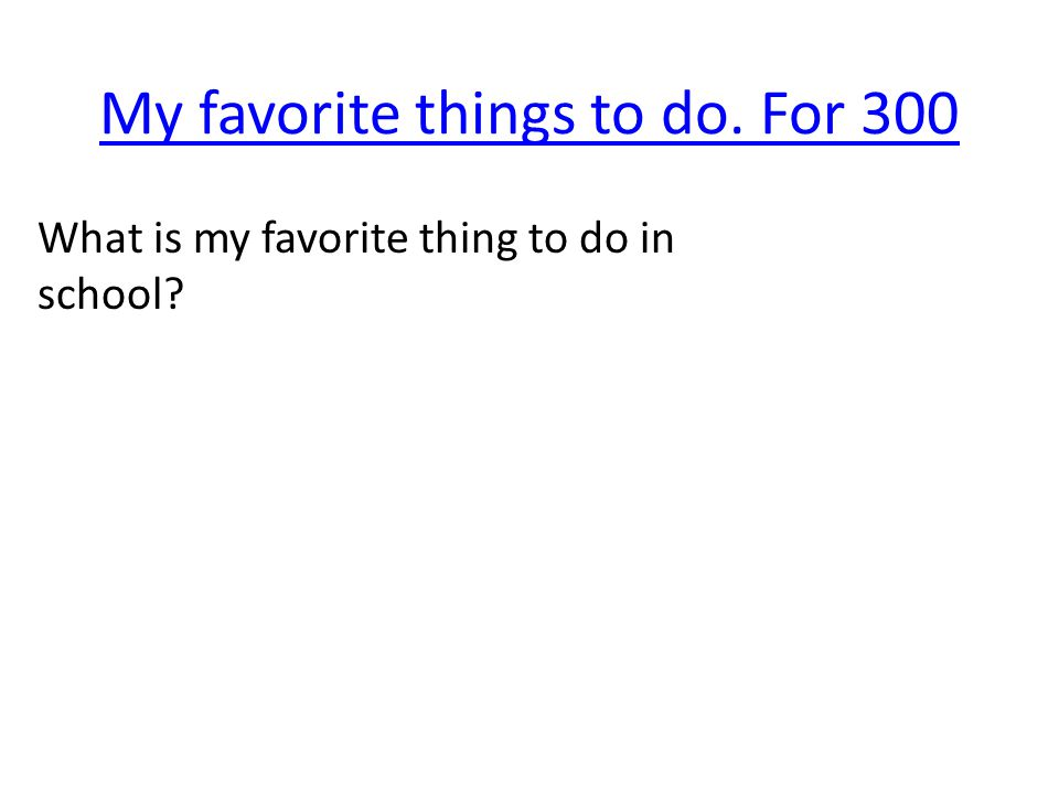 My favorite things to do. For 300 What is my favorite thing to do in school