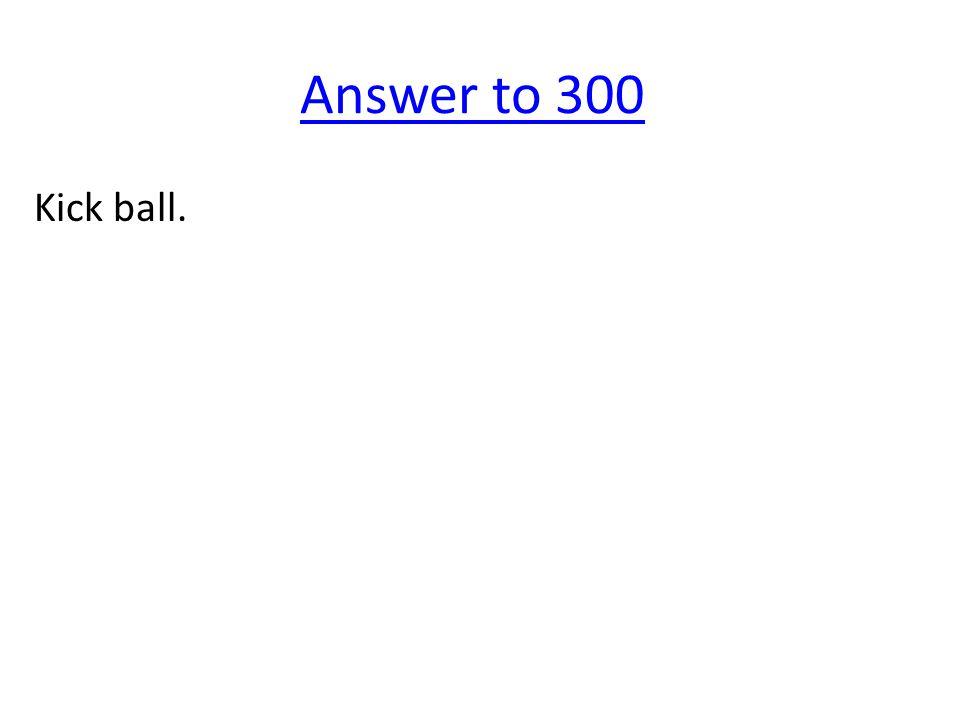 Answer to 300 Kick ball.