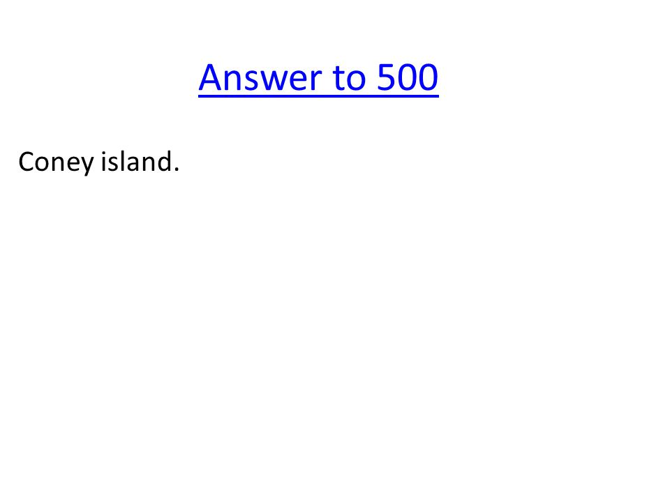 Answer to 500 Coney island.