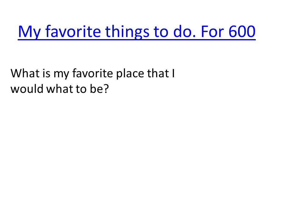 My favorite things to do. For 600 What is my favorite place that I would what to be