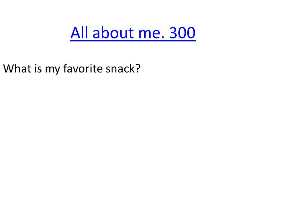 All about me. 300 What is my favorite snack