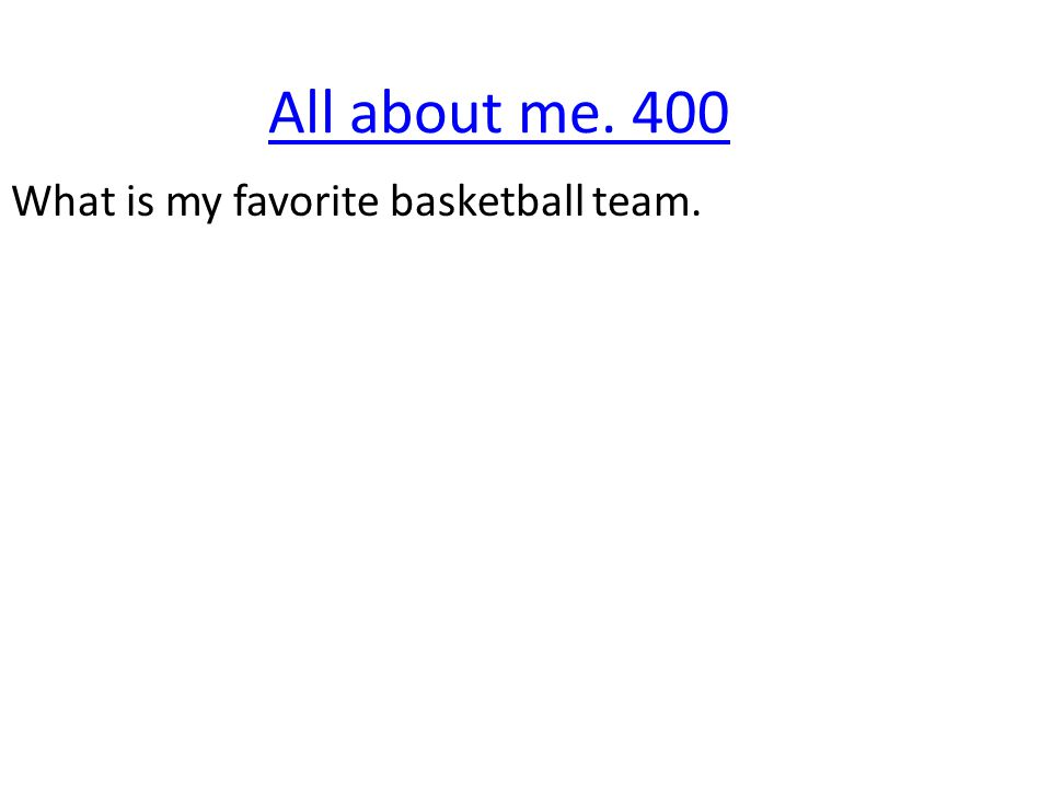All about me. 400 What is my favorite basketball team.