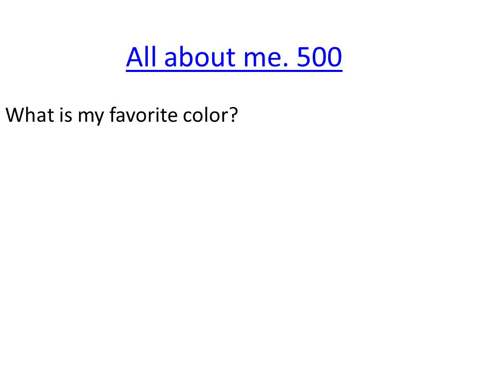 All about me. 500 What is my favorite color