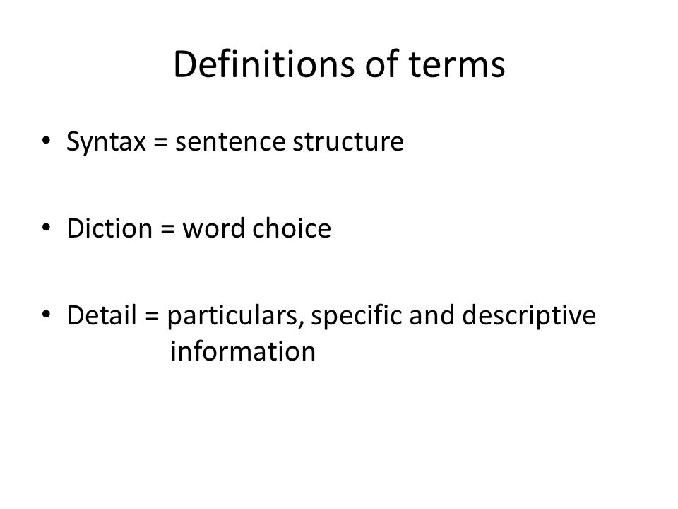 Definitions of terms Syntax = sentence structure Diction = word choice Detail = particulars, specific and descriptive information