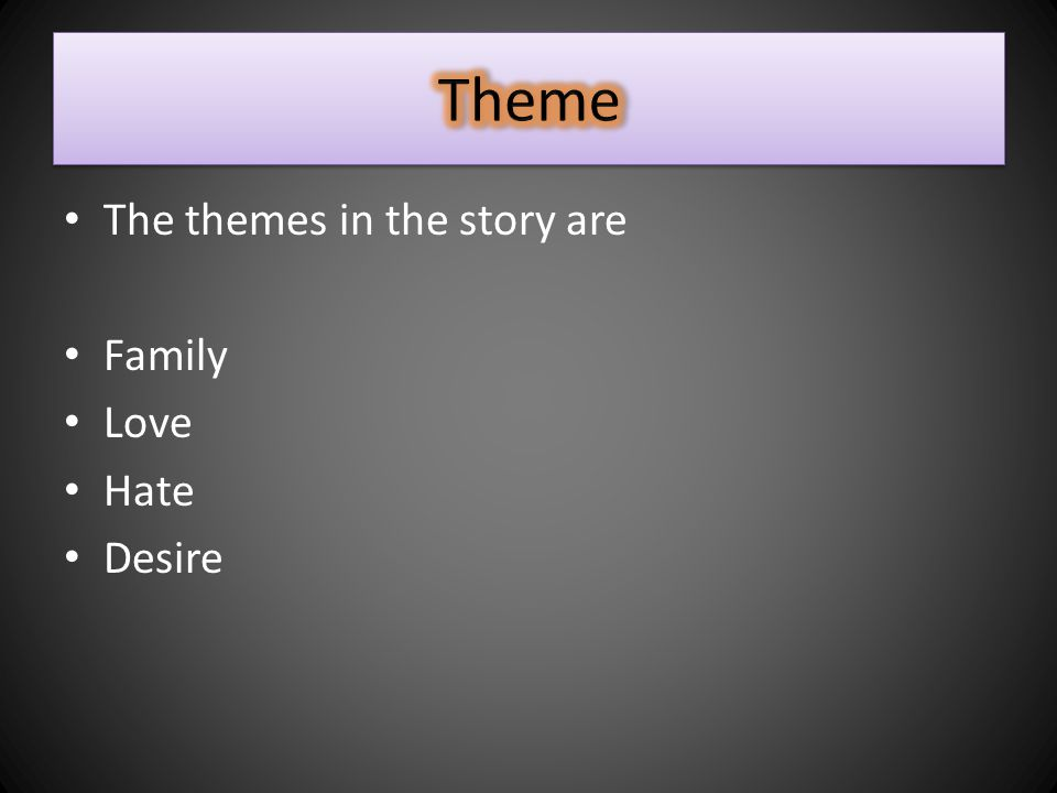 The themes in the story are Family Love Hate Desire