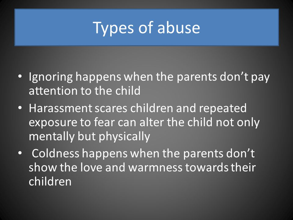 Types of abuse Ignoring happens when the parents don't pay attention to the child Harassment scares children and repeated exposure to fear can alter the child not only mentally but physically Coldness happens when the parents don't show the love and warmness towards their children