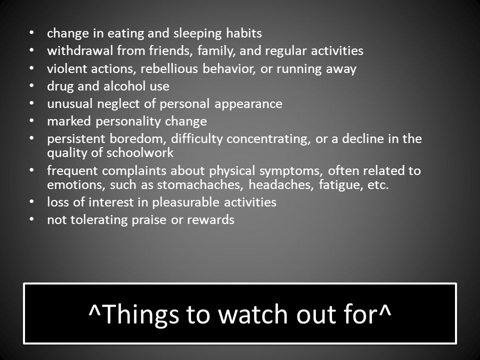 ^Things to watch out for^ change in eating and sleeping habits withdrawal from friends, family, and regular activities violent actions, rebellious behavior, or running away drug and alcohol use unusual neglect of personal appearance marked personality change persistent boredom, difficulty concentrating, or a decline in the quality of schoolwork frequent complaints about physical symptoms, often related to emotions, such as stomachaches, headaches, fatigue, etc.