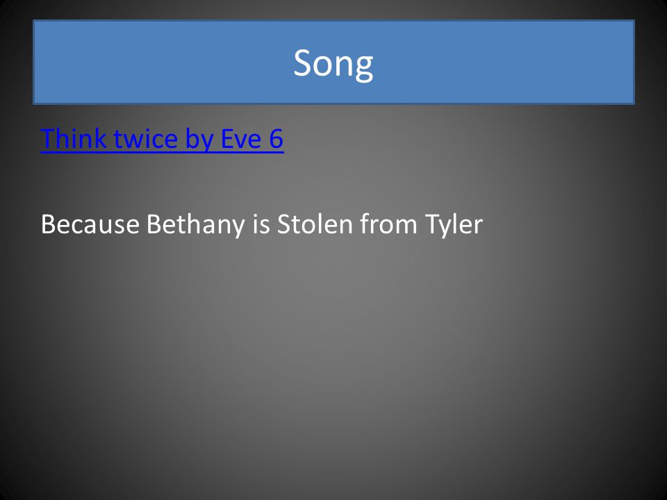 Song Think twice by Eve 6 Because Bethany is Stolen from Tyler