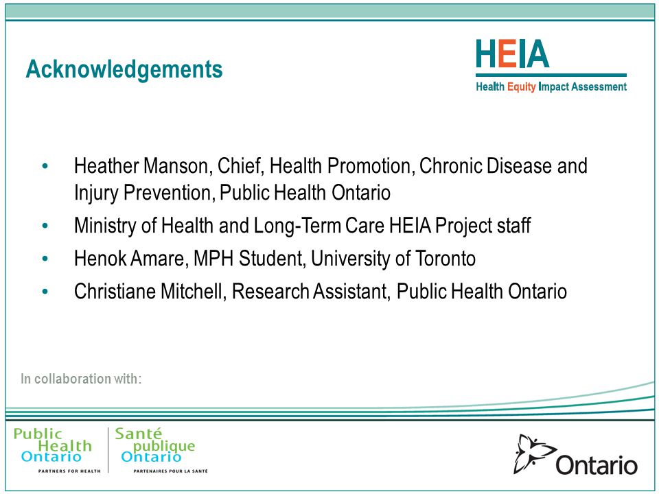 Acknowledgements In collaboration with: Heather Manson, Chief, Health Promotion, Chronic Disease and Injury Prevention, Public Health Ontario Ministry of Health and Long-Term Care HEIA Project staff Henok Amare, MPH Student, University of Toronto Christiane Mitchell, Research Assistant, Public Health Ontario