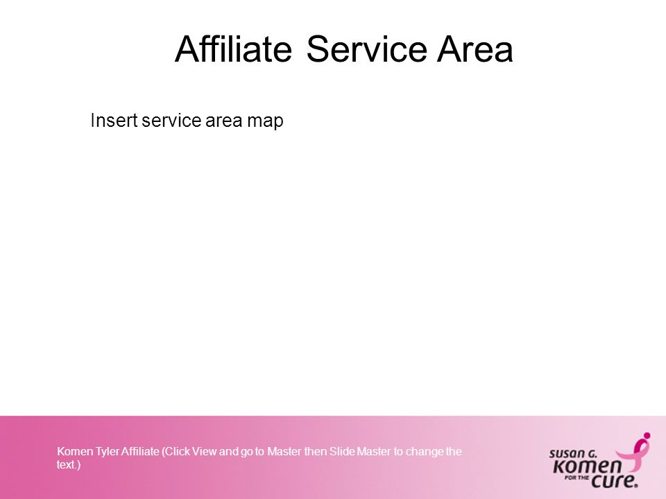 Komen Tyler Affiliate (Click View and go to Master then Slide Master to change the text.) Affiliate Service Area Insert service area map