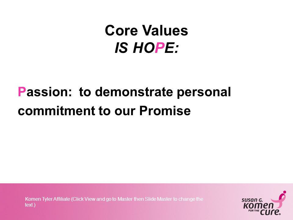 Komen Tyler Affiliate (Click View and go to Master then Slide Master to change the text.) Core Values IS HOPE: Passion: to demonstrate personal commitment to our Promise