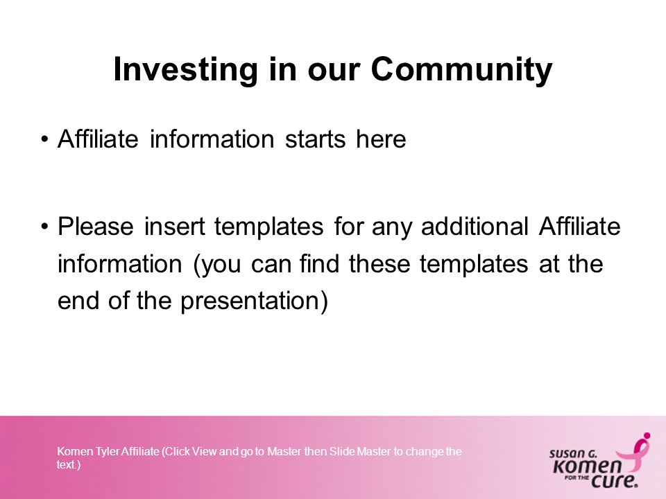 Komen Tyler Affiliate (Click View and go to Master then Slide Master to change the text.) Investing in our Community Affiliate information starts here Please insert templates for any additional Affiliate information (you can find these templates at the end of the presentation)
