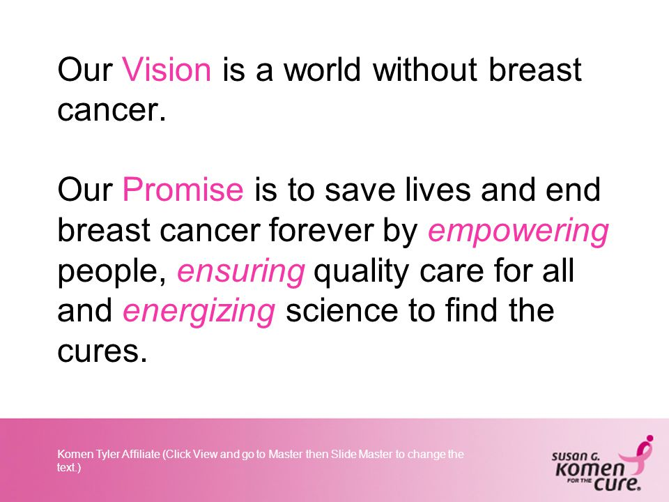 Komen Tyler Affiliate (Click View and go to Master then Slide Master to change the text.) Our Vision is a world without breast cancer.