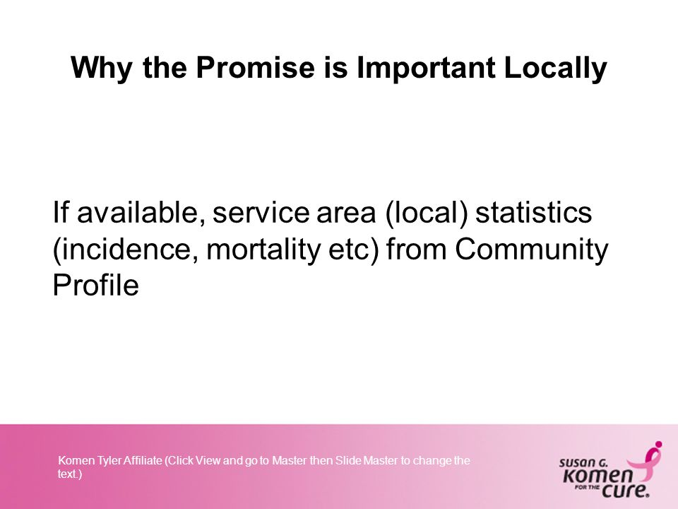 Komen Tyler Affiliate (Click View and go to Master then Slide Master to change the text.) Why the Promise is Important Locally If available, service area (local) statistics (incidence, mortality etc) from Community Profile