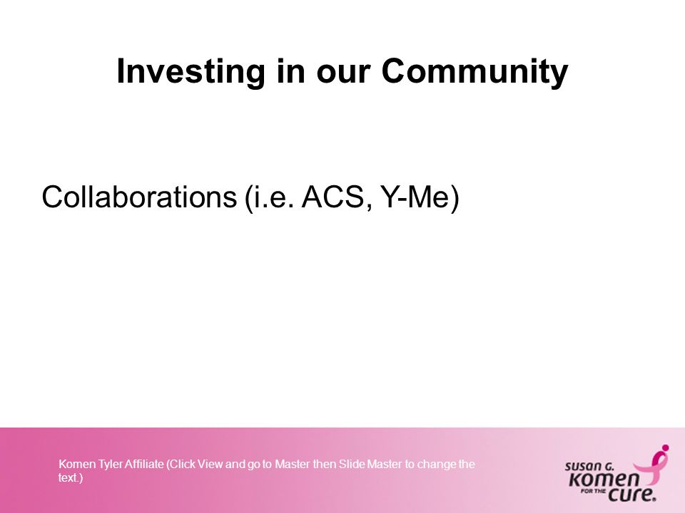 Komen Tyler Affiliate (Click View and go to Master then Slide Master to change the text.) Investing in our Community Collaborations (i.e.