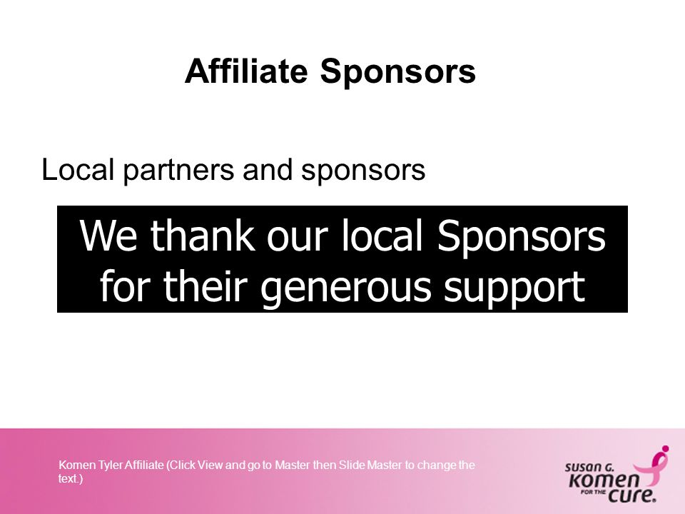 Komen Tyler Affiliate (Click View and go to Master then Slide Master to change the text.) Affiliate Sponsors Local partners and sponsors We thank our local Sponsors for their generous support