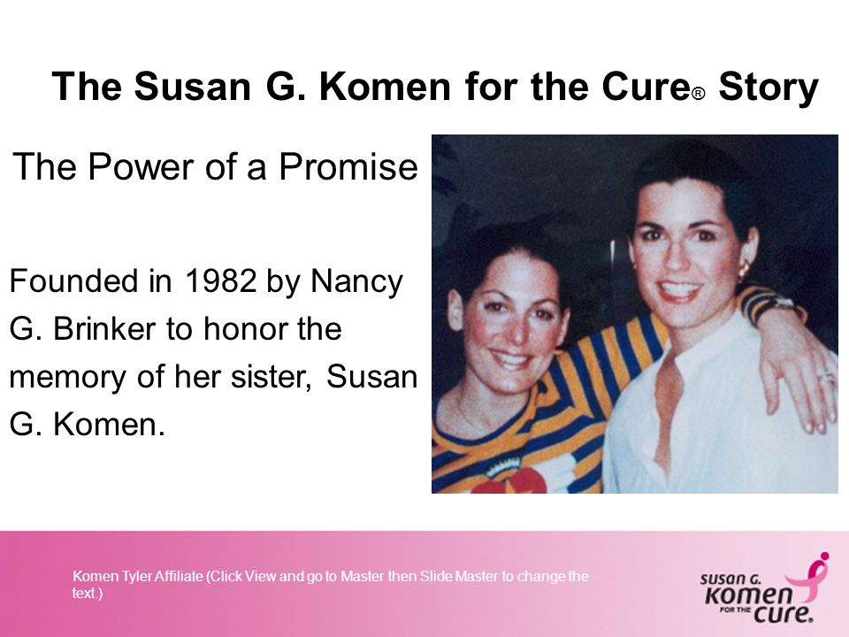 Komen Tyler Affiliate (Click View and go to Master then Slide Master to change the text.) The Susan G.