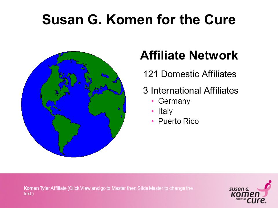 Komen Tyler Affiliate (Click View and go to Master then Slide Master to change the text.) Susan G.