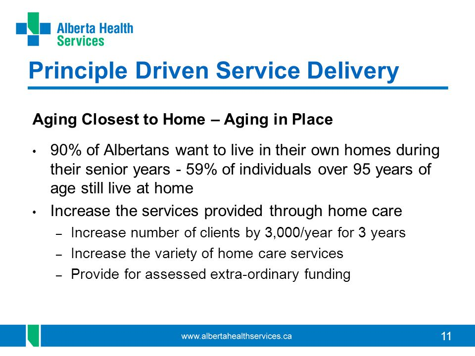 11 Principle Driven Service Delivery Aging Closest to Home – Aging in Place 90% of Albertans want to live in their own homes during their senior years - 59% of individuals over 95 years of age still live at home Increase the services provided through home care – Increase number of clients by 3,000/year for 3 years – Increase the variety of home care services – Provide for assessed extra-ordinary funding