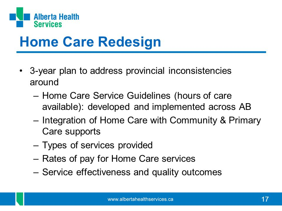 17 Home Care Redesign 3-year plan to address provincial inconsistencies around –Home Care Service Guidelines (hours of care available): developed and implemented across AB –Integration of Home Care with Community & Primary Care supports –Types of services provided –Rates of pay for Home Care services –Service effectiveness and quality outcomes