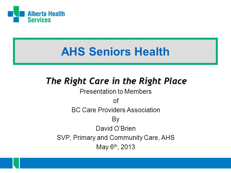 AHS Seniors Health The Right Care in the Right Place Presentation to Members of BC Care Providers Association By David O'Brien SVP, Primary and Community Care, AHS May 6 th, 2013