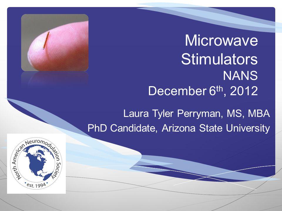 Microwave Stimulators NANS December 6 th, 2012 Laura Tyler Perryman, MS, MBA PhD Candidate, Arizona State University