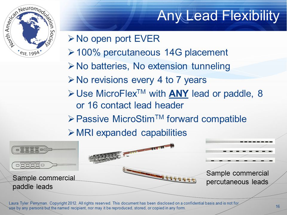  No open port EVER  100% percutaneous 14G placement  No batteries, No extension tunneling  No revisions every 4 to 7 years  Use MicroFlex TM with ANY lead or paddle, 8 or 16 contact lead header  Passive MicroStim TM forward compatible  MRI expanded capabilities Laura Tyler Perryman.