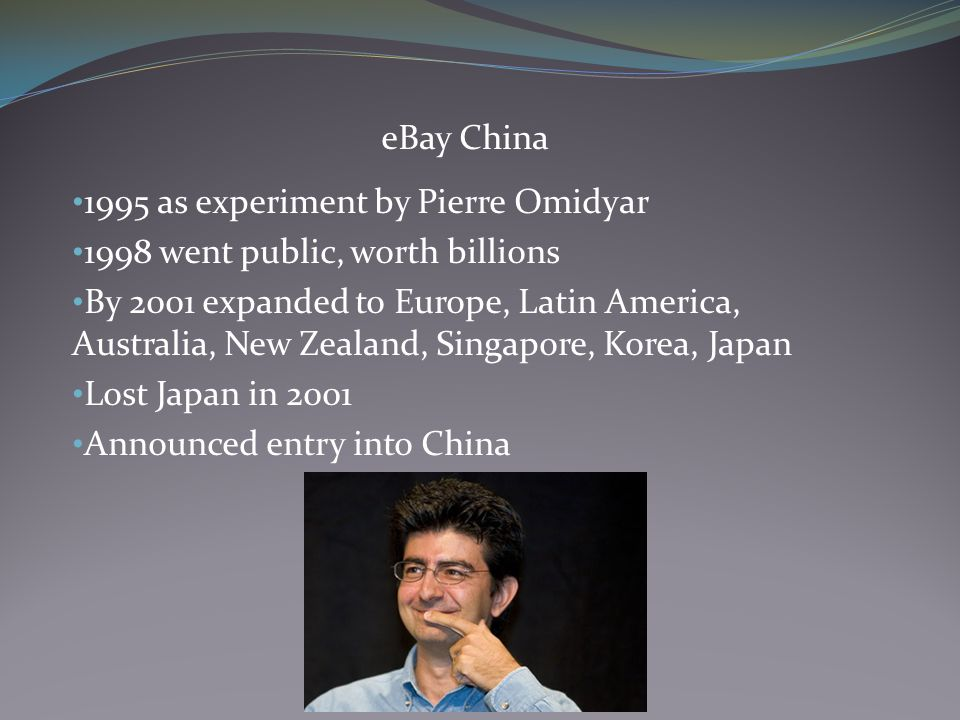 eBay China 1995 as experiment by Pierre Omidyar 1998 went public, worth billions By 2001 expanded to Europe, Latin America, Australia, New Zealand, Singapore, Korea, Japan Lost Japan in 2001 Announced entry into China