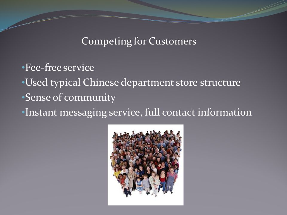 Competing for Customers Fee-free service Used typical Chinese department store structure Sense of community Instant messaging service, full contact information