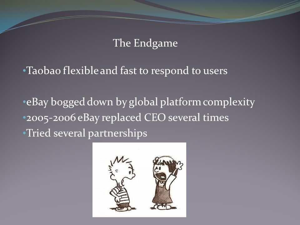 The Endgame Taobao flexible and fast to respond to users eBay bogged down by global platform complexity 2005-2006 eBay replaced CEO several times Tried several partnerships
