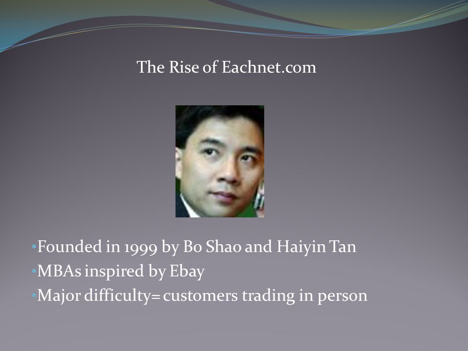 The Rise of Eachnet.com Founded in 1999 by Bo Shao and Haiyin Tan MBAs inspired by Ebay Major difficulty= customers trading in person