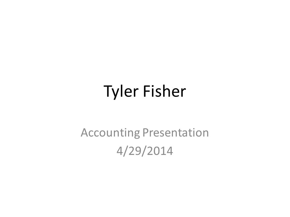 Tyler Fisher Accounting Presentation 4/29/2014