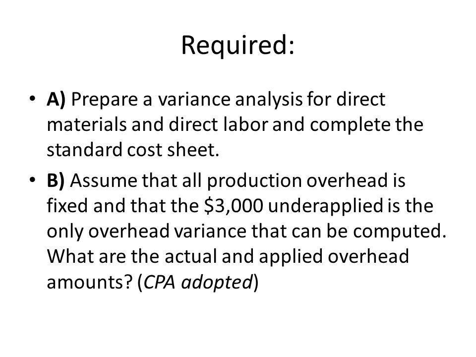 Required: A) Prepare a variance analysis for direct materials and direct labor and complete the standard cost sheet. B) Assume that all production ove