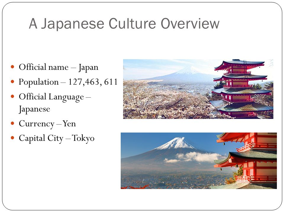 A Japanese Culture Overview Official name – Japan Population – 127,463, 611 Official Language – Japanese Currency – Yen Capital City – Tokyo