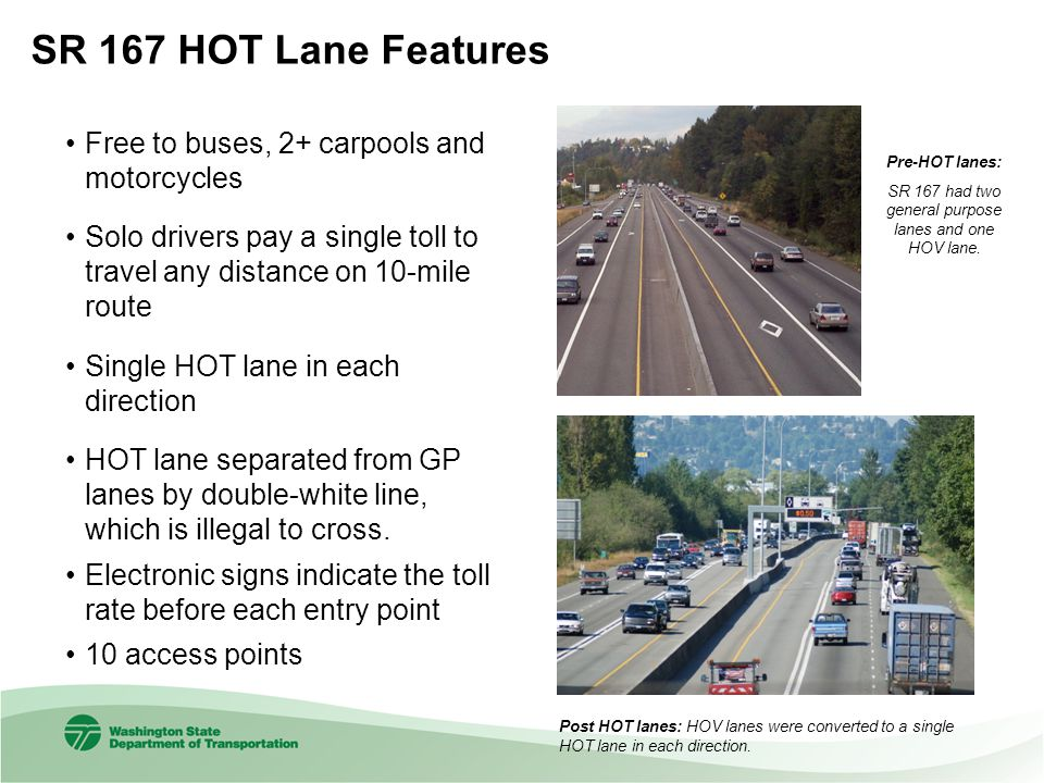 SR 167 HOT Lane Features Free to buses, 2+ carpools and motorcycles Solo drivers pay a single toll to travel any distance on 10-mile route Single HOT