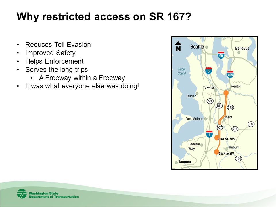 Why restricted access on SR 167? Reduces Toll Evasion Improved Safety Helps Enforcement Serves the long trips A Freeway within a Freeway It was what e