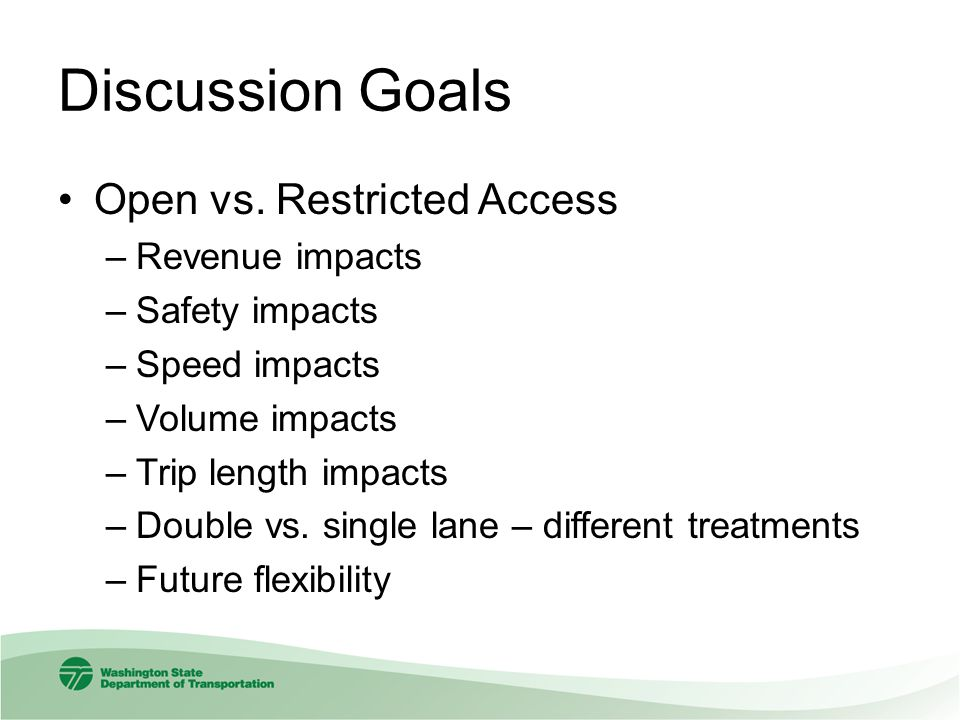 Discussion Goals Open vs. Restricted Access –Revenue impacts –Safety impacts –Speed impacts –Volume impacts –Trip length impacts –Double vs. single la