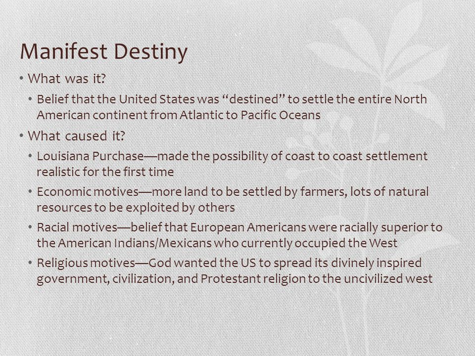 """Manifest Destiny What was it? Belief that the United States was """"destined"""" to settle the entire North American continent from Atlantic to Pacific Ocea"""