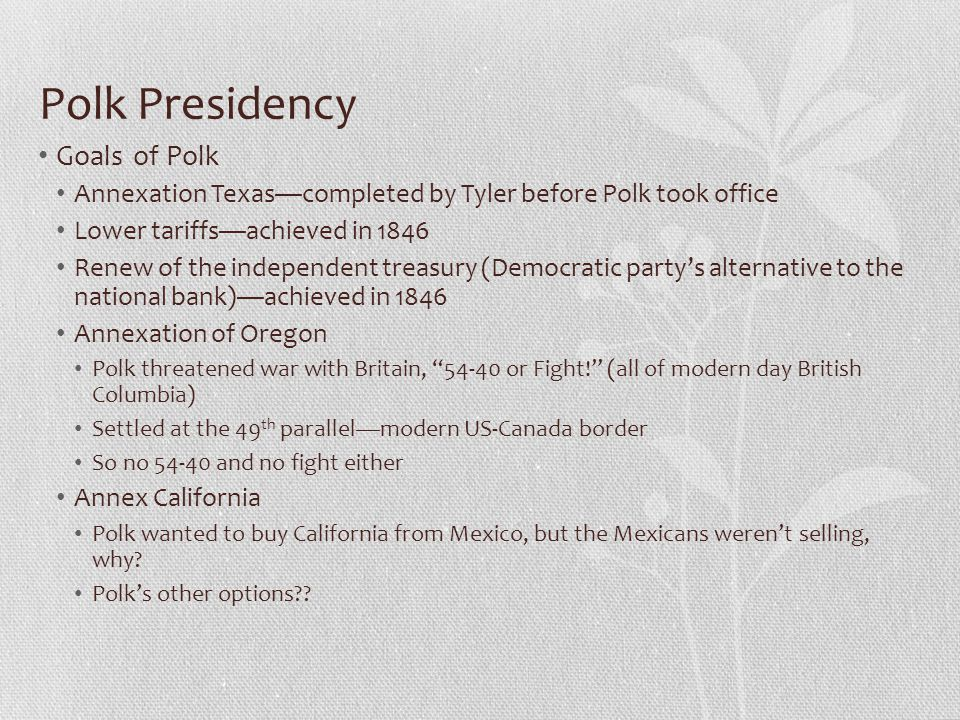 Polk Presidency Goals of Polk Annexation Texas—completed by Tyler before Polk took office Lower tariffs—achieved in 1846 Renew of the independent trea