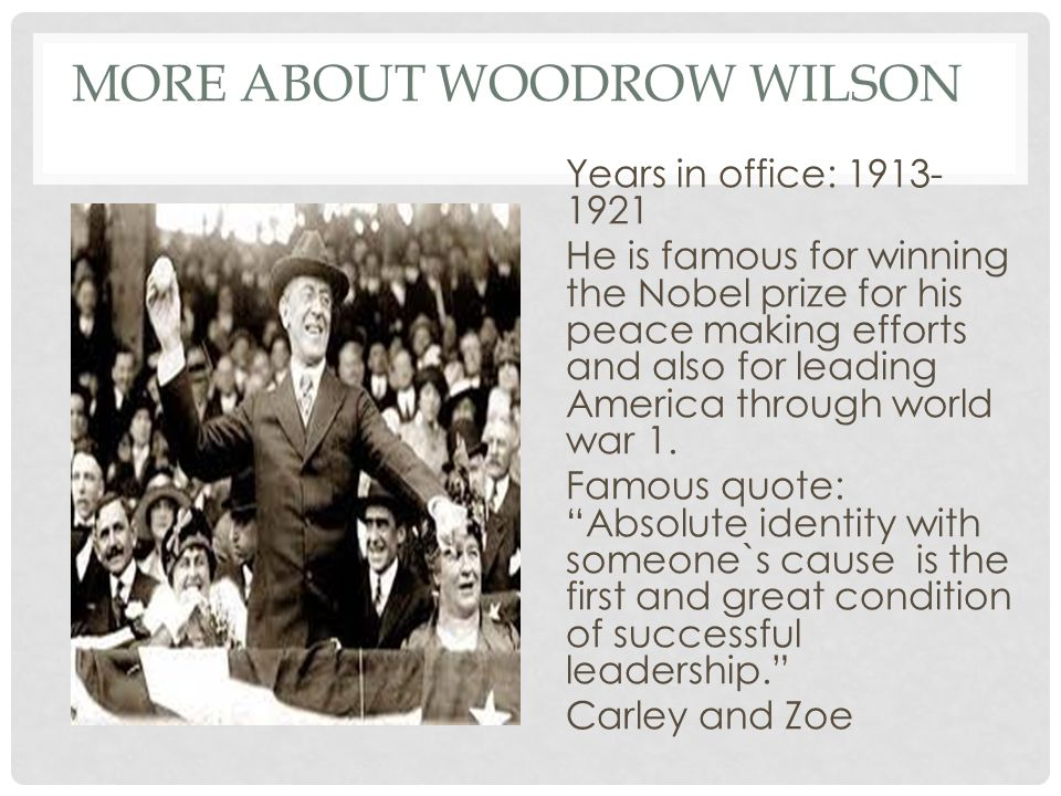 MORE ABOUT WOODROW WILSON Years in office: 1913- 1921 He is famous for winning the Nobel prize for his peace making efforts and also for leading America through world war 1.