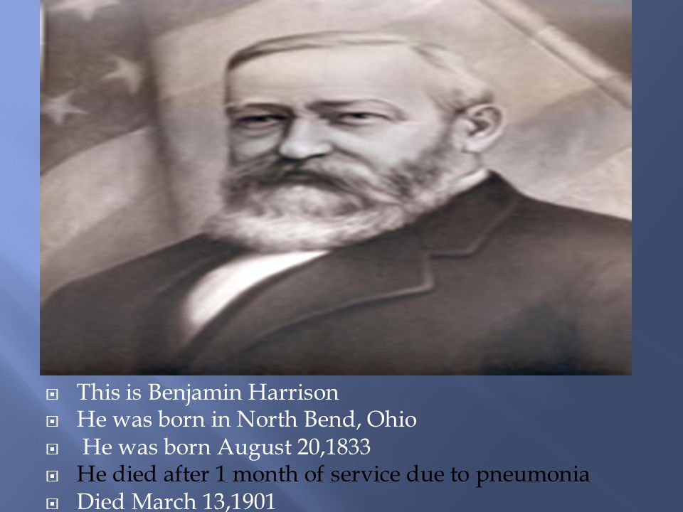  This is Benjamin Harrison  He was born in North Bend, Ohio  He was born August 20,1833  He died after 1 month of service due to pneumonia  Died March 13,1901