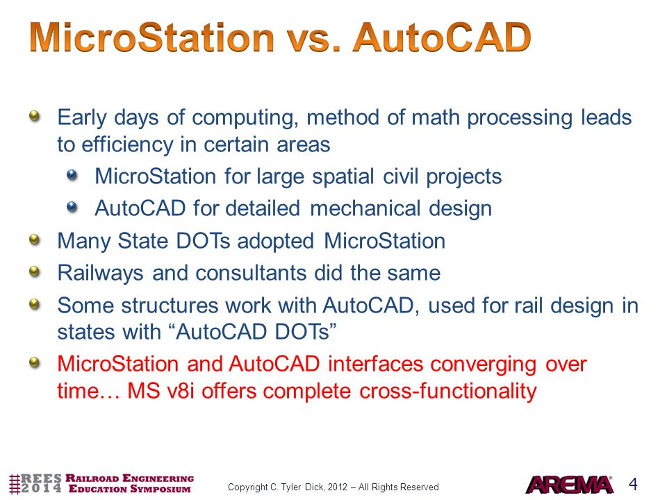 4 Early days of computing, method of math processing leads to efficiency in certain areas MicroStation for large spatial civil projects AutoCAD for detailed mechanical design Many State DOTs adopted MicroStation Railways and consultants did the same Some structures work with AutoCAD, used for rail design in states with AutoCAD DOTs MicroStation and AutoCAD interfaces converging over time… MS v8i offers complete cross-functionality Copyright C.