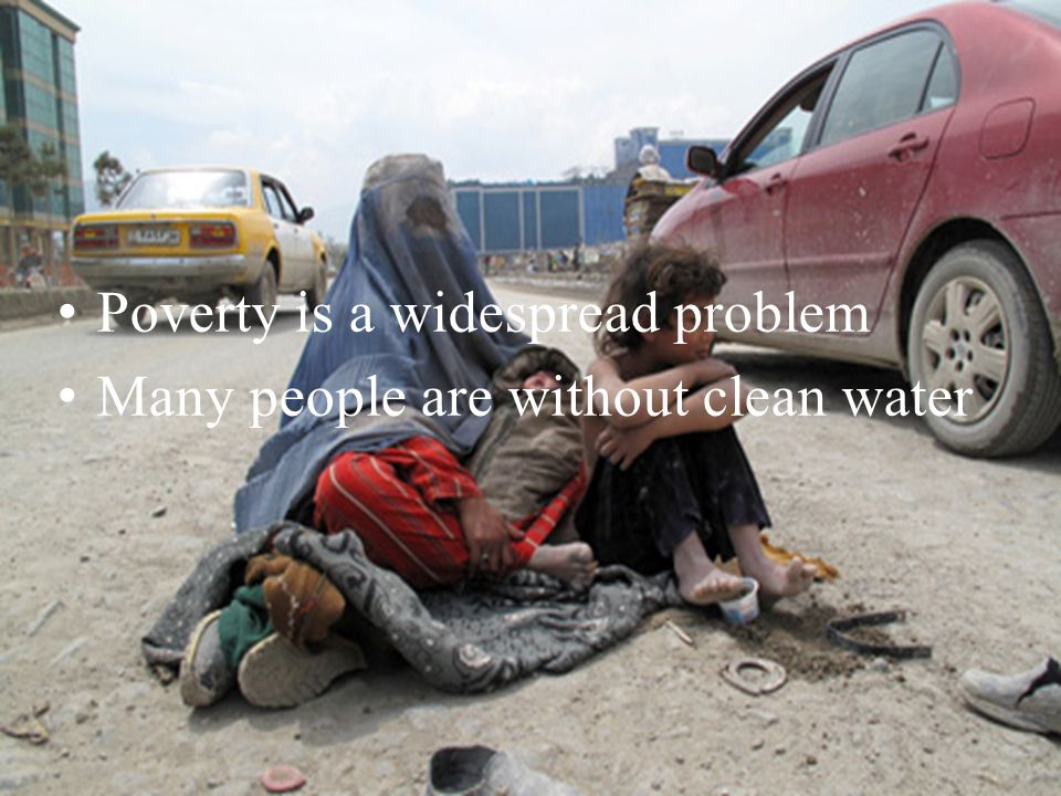 Poverty is a widespread problem Many people are without clean water