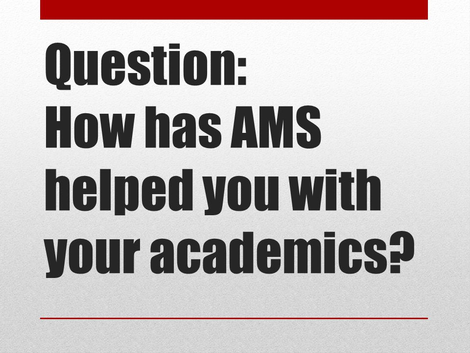 Question: How has AMS helped you with your academics?
