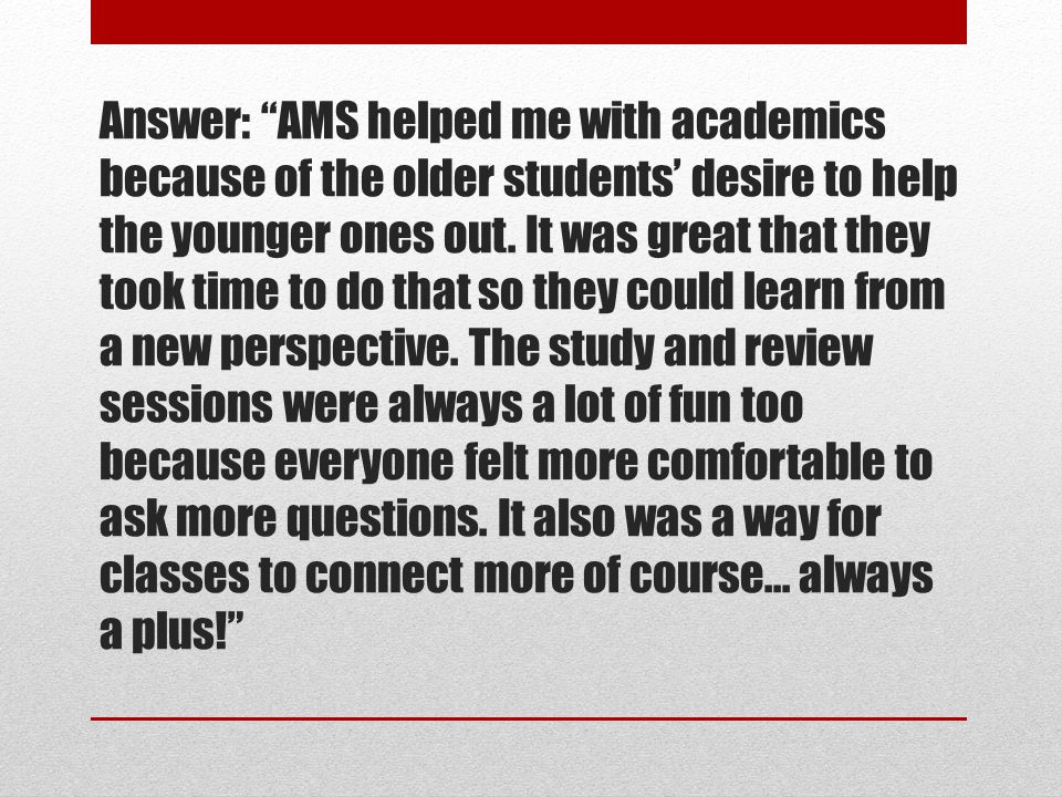 Answer: AMS helped me with academics because of the older students' desire to help the younger ones out.